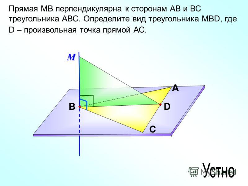 Прямая МВ перпендикулярна к сторонам АВ и ВС треугольника АВС. Определите вид треугольника МВD, где D – произвольная точка прямой АС. А С ВD М