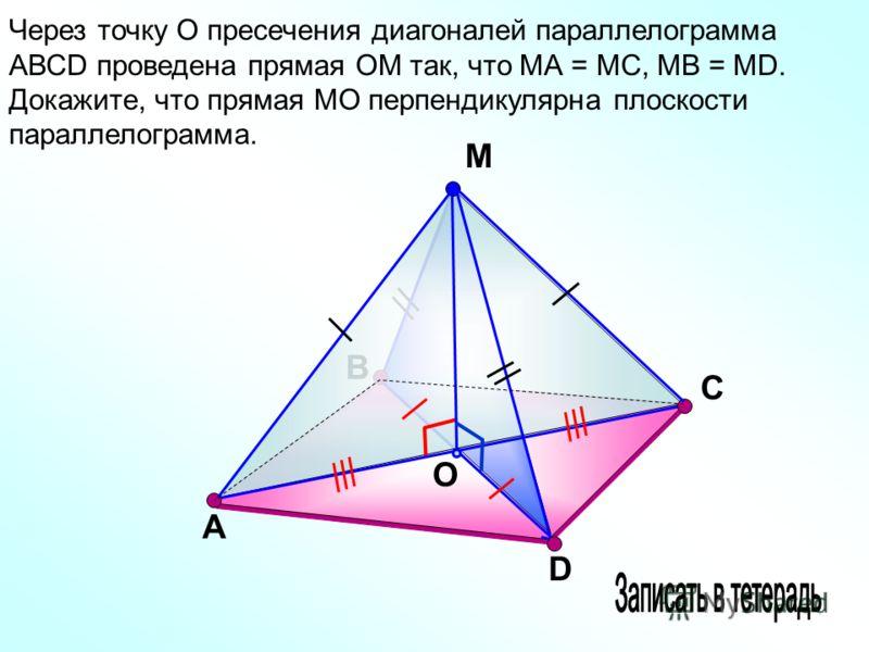 В М O С Через точку О пресечения диагоналей параллелограмма АВСD проведена прямая ОМ так, что МА = МС, МВ = МD. Докажите, что прямая МО перпендикулярна плоскости параллелограмма. А D