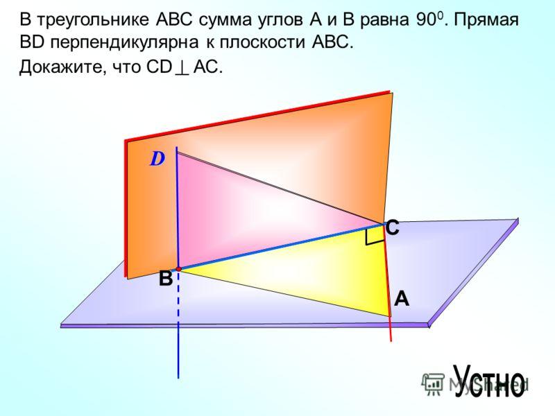 В треугольнике АВС сумма углов А и В равна 90 0. Прямая ВD перпендикулярна к плоскости АВС. Докажите, что СD АС. C A BD