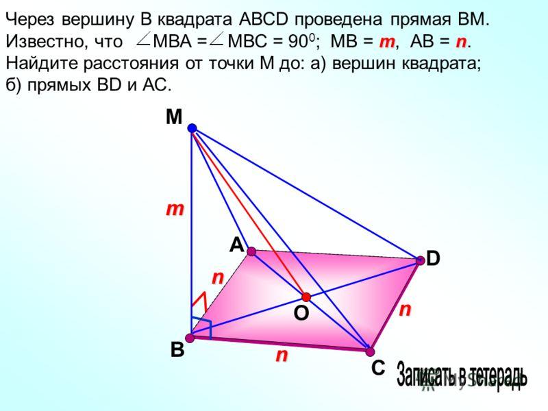 А М D mn Через вершину В квадрата АВСD проведена прямая ВМ. Известно, что МВА = МВС = 90 0 ; МВ = m, АВ = n. Найдите расстояния от точки М до: а) вершин квадрата; б) прямых ВD и АС. В С n m n n O