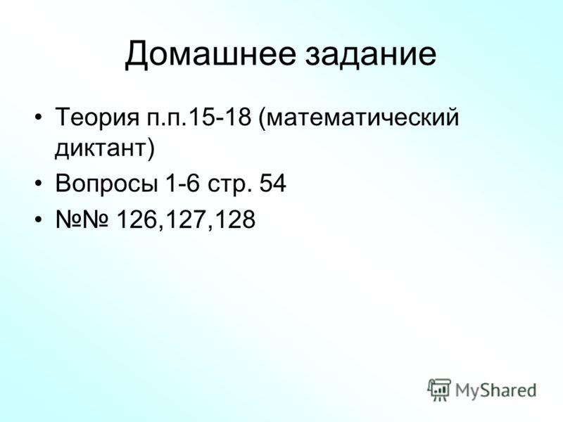 Домашнее задание Теория п.п.15-18 (математический диктант) Вопросы 1-6 стр. 54 126,127,128