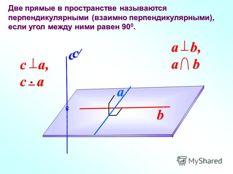 Две прямые в пространстве называются перпендикулярными (взаимно перпендикулярными), если угол между ними равен 90 0. b a c a b, a b c a, c a c /c /c /c /