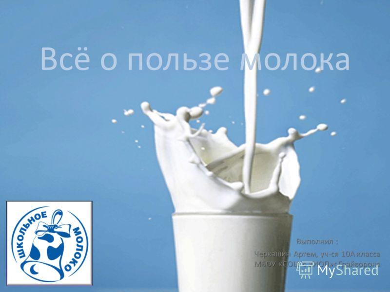 Всё о пользе молока Выполнил : Черкашин Артем, уч-ся 10А класса МБОУ «СОШ с УИОП»г.Грайворона