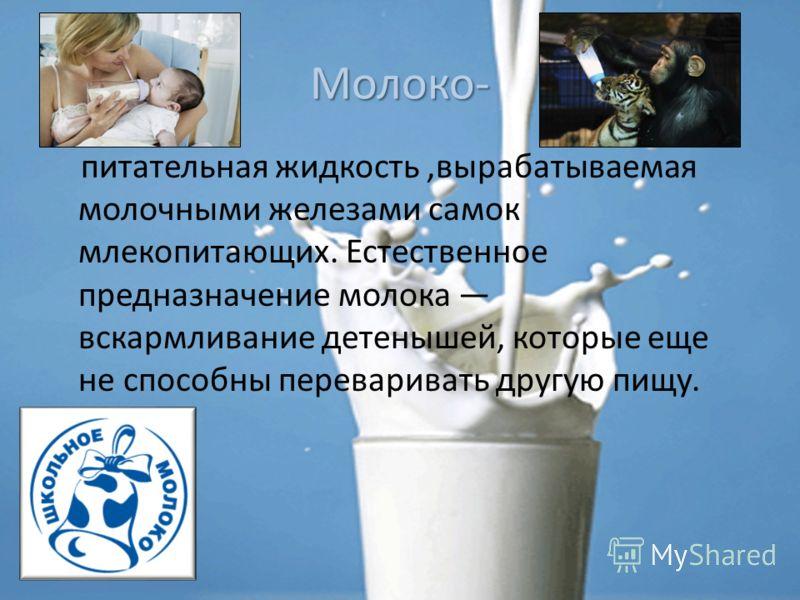 Молоко- питательная жидкость,вырабатываемая молочными железами самок млекопитающих. Естественное предназначение молока вскармливание детенышей, которые еще не способны переваривать другую пищу.