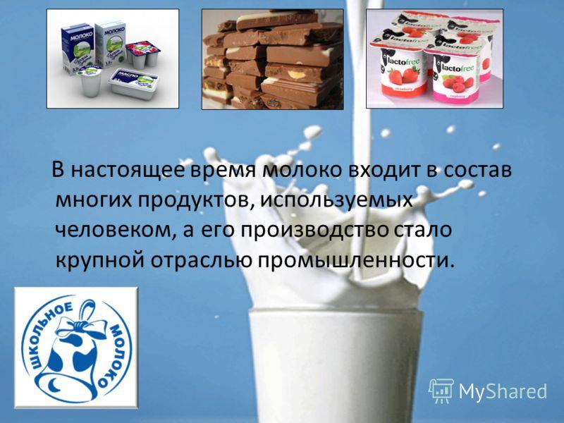 В настоящее время молоко входит в состав многих продуктов, используемых человеком, а его производство стало крупной отраслью промышленности.