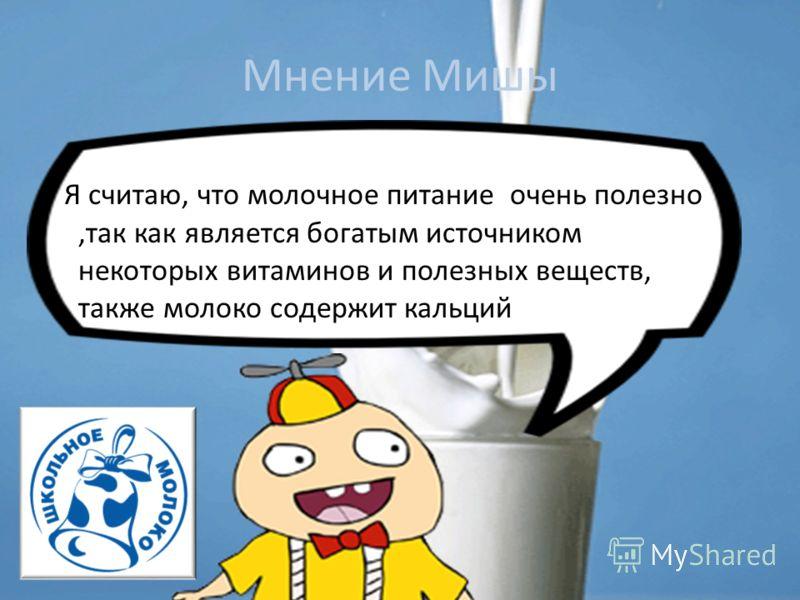 Мнение Мишы Я считаю, что молочное питание очень полезно,так как является богатым источником некоторых витаминов и полезных веществ, также молоко содержит кальций