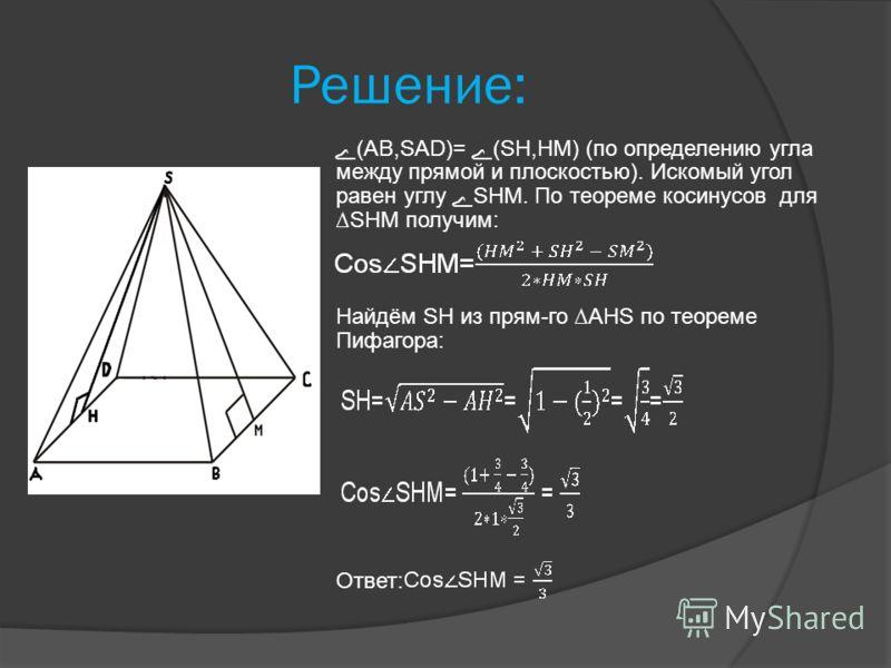 Решение: ے (АВ,SАD)= ے (SH,HM) (по определению угла между прямой и плоскостью). Искомый угол равен углу ے SHM. По теореме косинусов для SHM получим: Найдём SH из прям-го AHS по теореме Пифагора: Ответ: