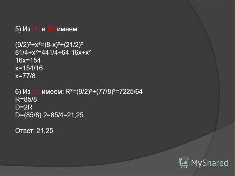 5) Из (1) и (2) имеем: (9/2)²+х²=(8-х)²+(21/2)² 81/4+х²=441/4+64-16х+х² 16х=154 х=154/16 х=77/8 6) Из (1) имеем: R²=(9/2)²+(77/8)²=7225/64 R=85/8 D=2R D=(85/8)·2=85/4=21,25 Ответ: 21,25.
