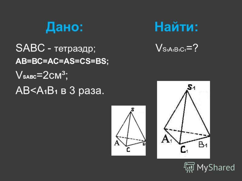 Дано:Найти: SАВС - тетраэдр; АВ=ВС=АС=АS=СS=ВS; V SАВС =2см³; АВ