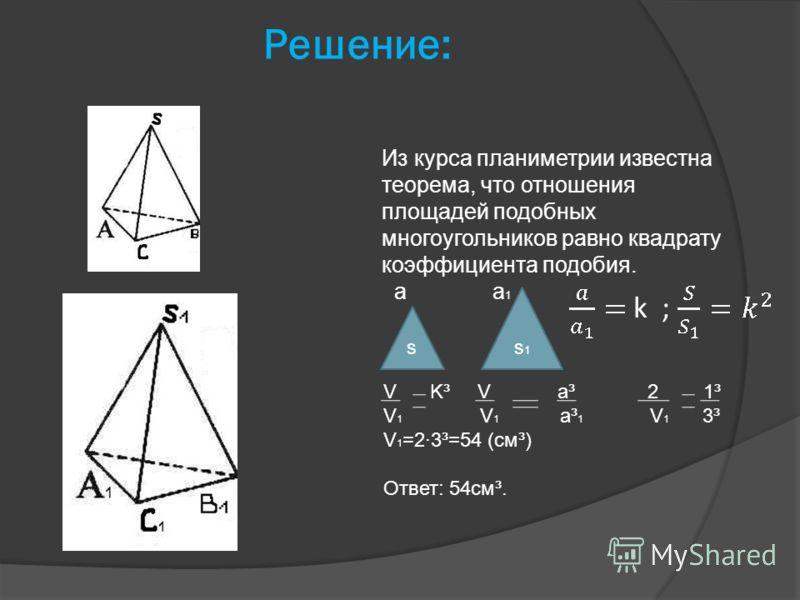 Решение: Из курса планиметрии известна теорема, что отношения площадей подобных многоугольников равно квадрату коэффициента подобия. a a 1 ss1s1 V K³ V а³ 2 1³ V 1 V 1 а³ 1 V 1 3³ V 1 =2·3³=54 (cм³) Ответ: 54см³.