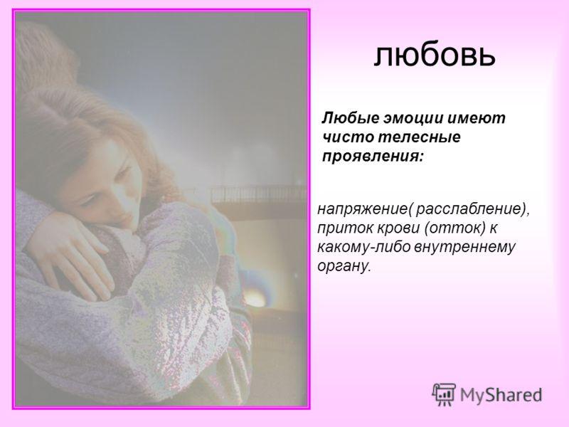 Любые эмоции имеют чисто телесные проявления: напряжение( расслабление), приток крови (отток) к какому-либо внутреннему органу. любовь