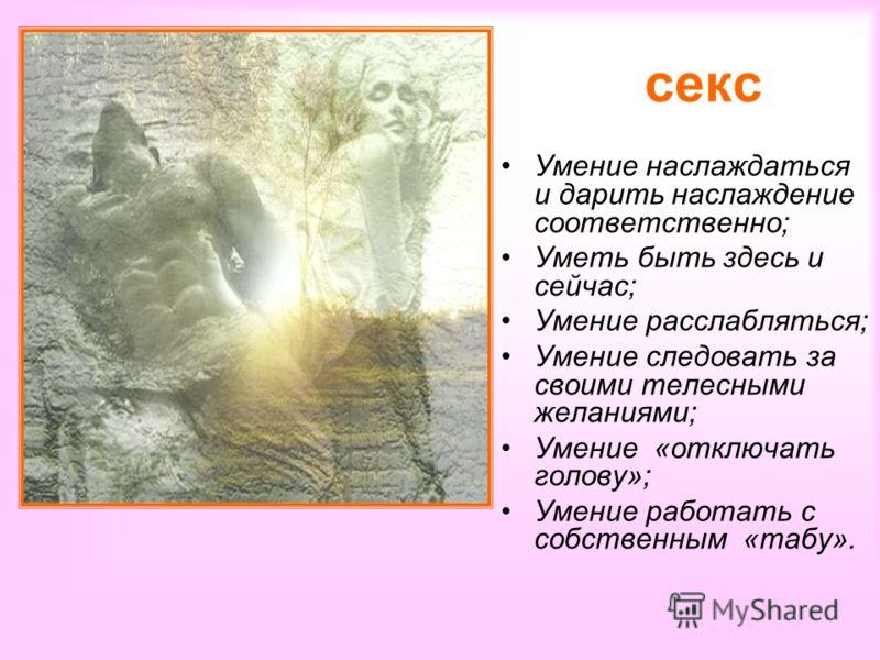 секс Умение наслаждаться и дарить наслаждение соответственно; Уметь быть здесь и сейчас; Умение расслабляться; Умение следовать за своими телесными желаниями; Умение «отключать голову»; Умение работать с собственным «табу».