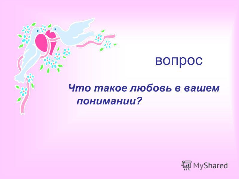 вопрос Что такое любовь в вашем понимании?