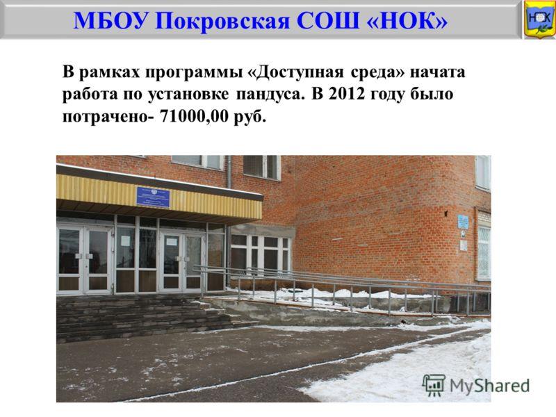 МБОУ Покровская СОШ «НОК» В рамках программы «Доступная среда» начата работа по установке пандуса. В 2012 году было потрачено- 71000,00 руб.