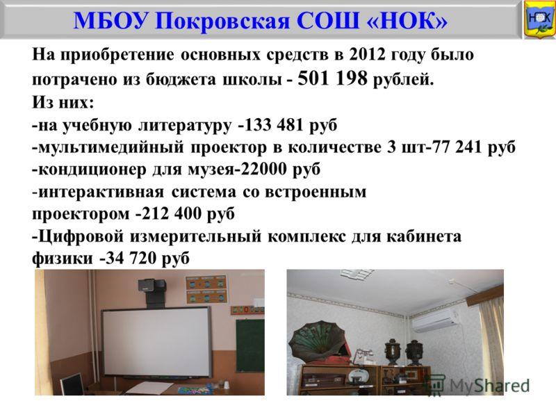 МБОУ Покровская СОШ «НОК» На приобретение основных средств в 2012 году было потрачено из бюджета школы - 501 198 рублей. Из них: -на учебную литературу -133 481 руб -мультимедийный проектор в количестве 3 шт-77 241 руб -кондиционер для музея-22000 ру