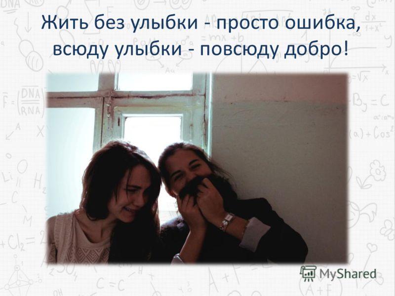 Жить без улыбки - просто ошибка, всюду улыбки - повсюду добро!