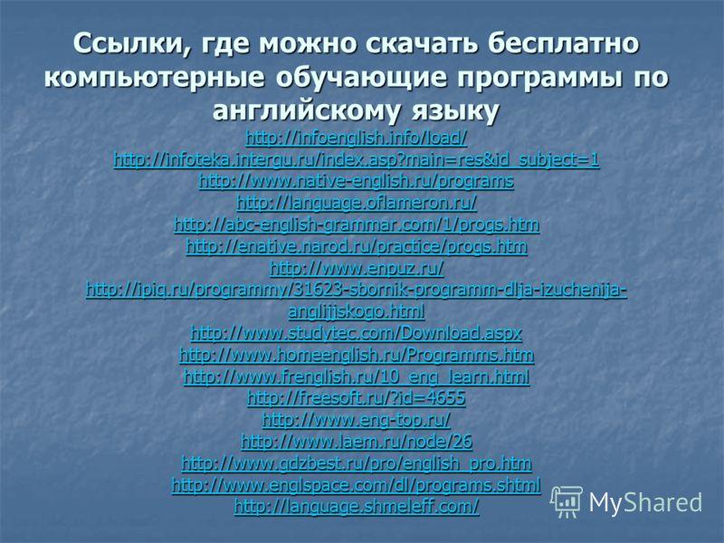 Ссылки, где можно скачать бесплатно компьютерные обучающие программы по английскому языку http://infoenglish.info/load/ http://infoteka.intergu.ru/index.asp?main=res&id_subject=1 http://www.native-english.ru/programs http://language.oflameron.ru/ htt