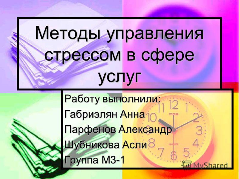 Работу выполнили: Габриэлян Анна Парфенов Александр Шубникова Асли Группа М3-1 Методы управления стрессом в сфере услуг