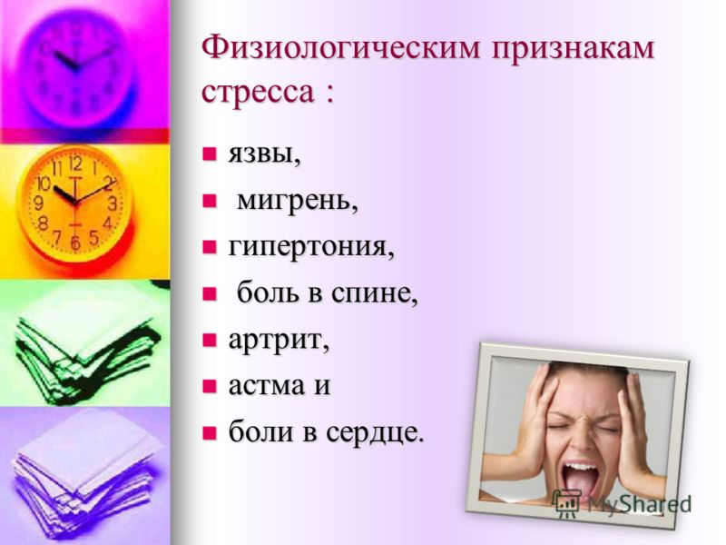 Физиологическим признакам стресса : язвы, язвы, мигрень, мигрень, гипертония, гипертония, боль в спине, боль в спине, артрит, артрит, астма и астма и боли в сердце. боли в сердце.