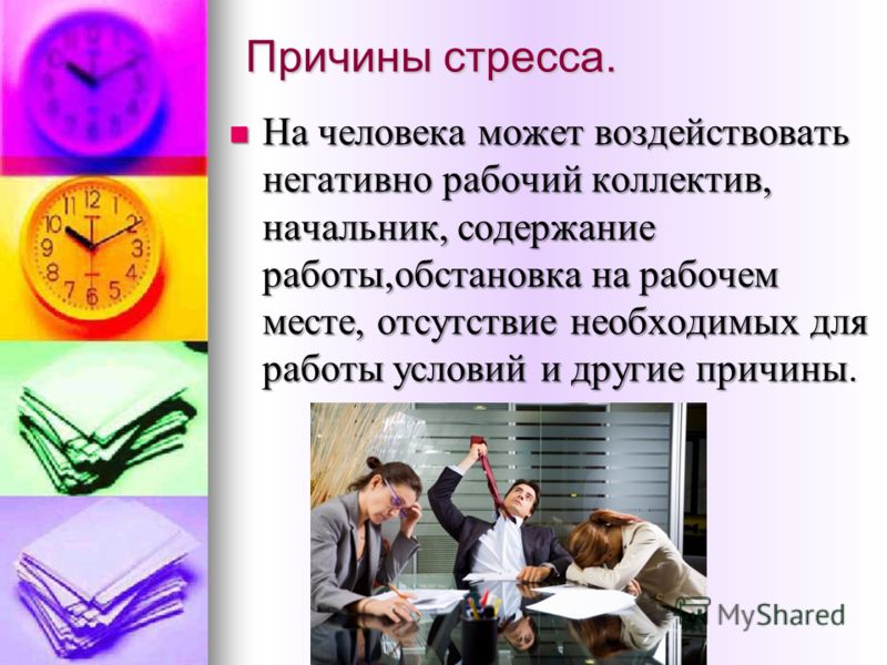Причины стресса. На человека может воздействовать негативно рабочий коллектив, начальник, содержание работы,обстановка на рабочем месте, отсутствие необходимых для работы условий и другие причины. На человека может воздействовать негативно рабочий ко