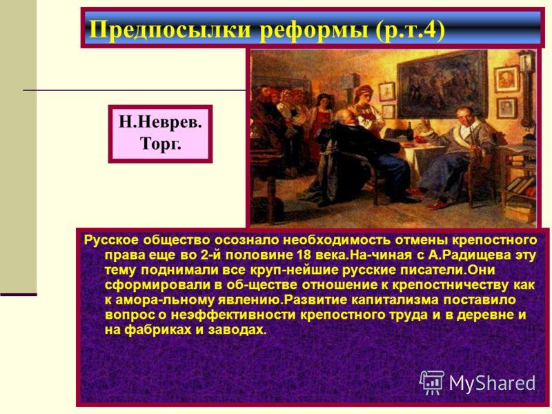 Русское общество осознало необходимость отмены крепостного права еще во 2-й половине 18 века.На-чиная с А.Радищева эту тему поднимали все круп-нейшие русские писатели.Они сформировали в об-ществе отношение к крепостничеству как к амора-льному явлению