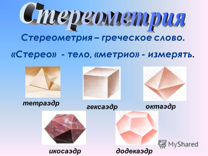 Стереометрия – греческое слово. «Стерео» - тело, «метрио» - измерять. тетраэдр гексаэдр октаэдр икосаэдрдодекаэдр