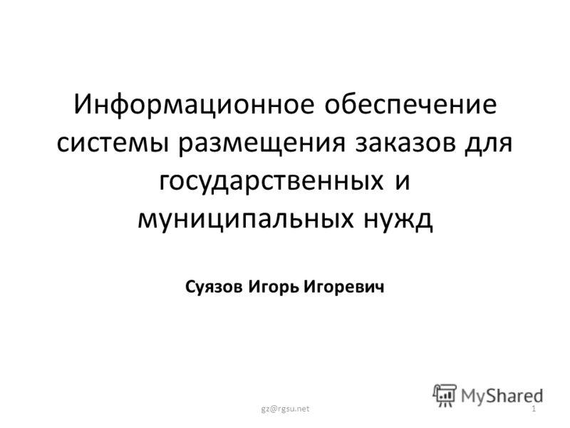 Информационное обеспечение системы размещения заказов для государственных и муниципальных нужд Суязов Игорь Игоревич 1gz@rgsu.net