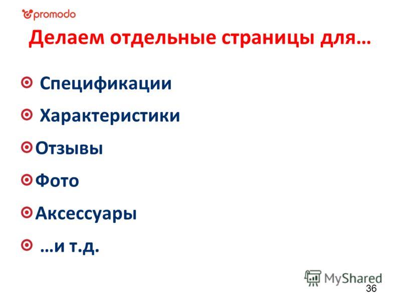 Делаем отдельные страницы для… Спецификации Характеристики Отзывы Фото Аксессуары …и т.д. 36