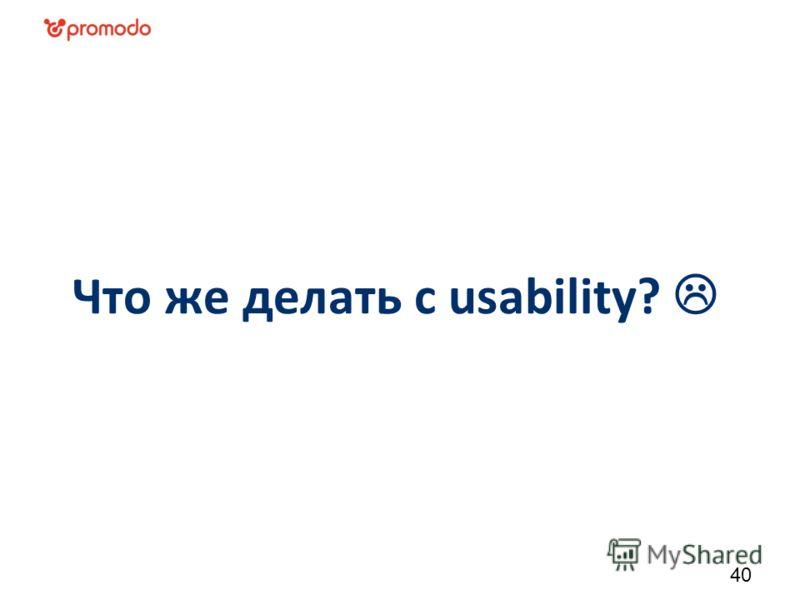 Что же делать с usability? 40