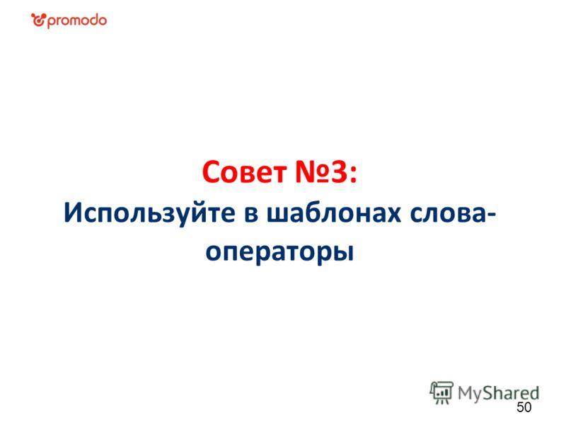 Совет 3: Используйте в шаблонах слова- операторы 50