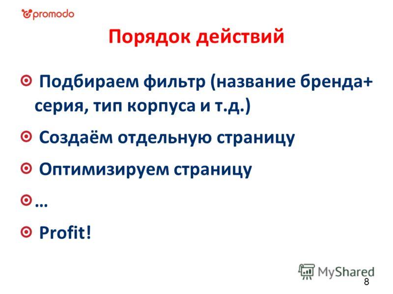 Порядок действий Подбираем фильтр (название бренда+ серия, тип корпуса и т.д.) Создаём отдельную страницу Оптимизируем страницу … Profit! 8
