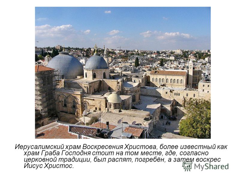 Иерусалимский храм Воскресения Христова, более известный как храм Граба Господня стоит на том месте, где, согласно церковной традиции, был распят, погребён, а затем воскрес Иисус Христос.