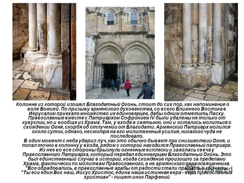 Колонна из которой изошел Благодатный Огонь, стоит до сих пор, как напоминание о воле Божией. По призыву армянского духовенства, со всего Ближнего Востока в Иерусалим приехало множество их единоверцев, дабы одним отметить Пасху. Православные вместе с