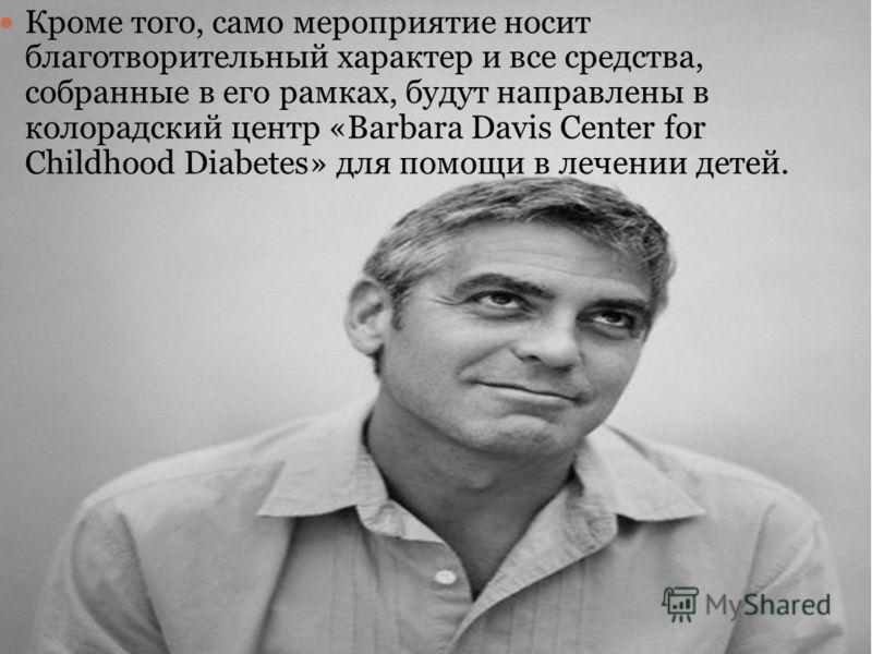 Кроме того, само мероприятие носит благотворительный характер и все средства, собранные в его рамках, будут направлены в колорадский центр «Barbara Davis Center for Childhood Diabetes» для помощи в лечении детей.