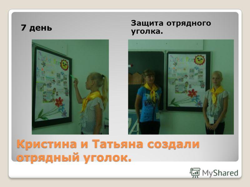 Кристина и Татьяна создали отрядный уголок. 7 день Защита отрядного уголка.
