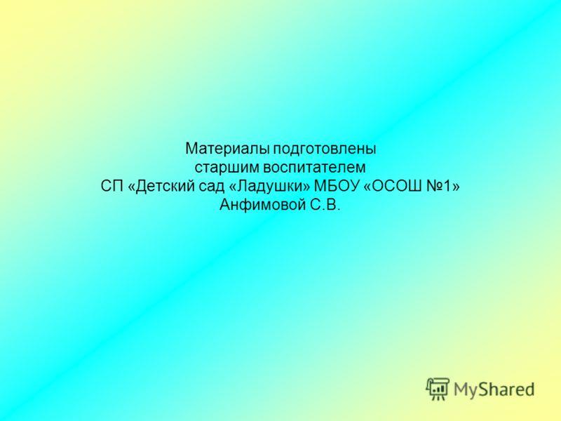 Материалы подготовлены старшим воспитателем СП «Детский сад «Ладушки» МБОУ «ОСОШ 1» Анфимовой С.В.