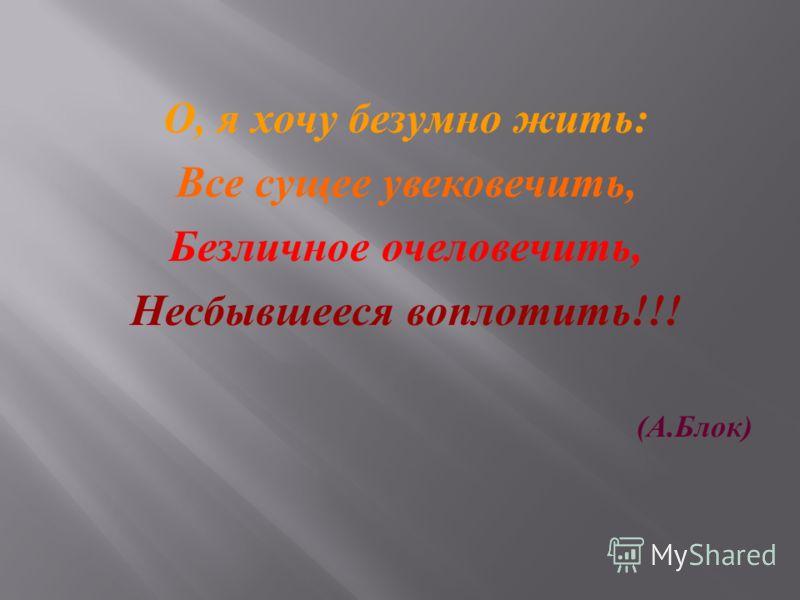 О, я хочу безумно жить : Все сущее увековечить, Безличное очеловечить, Несбывшееся воплотить !!! ( А. Блок )
