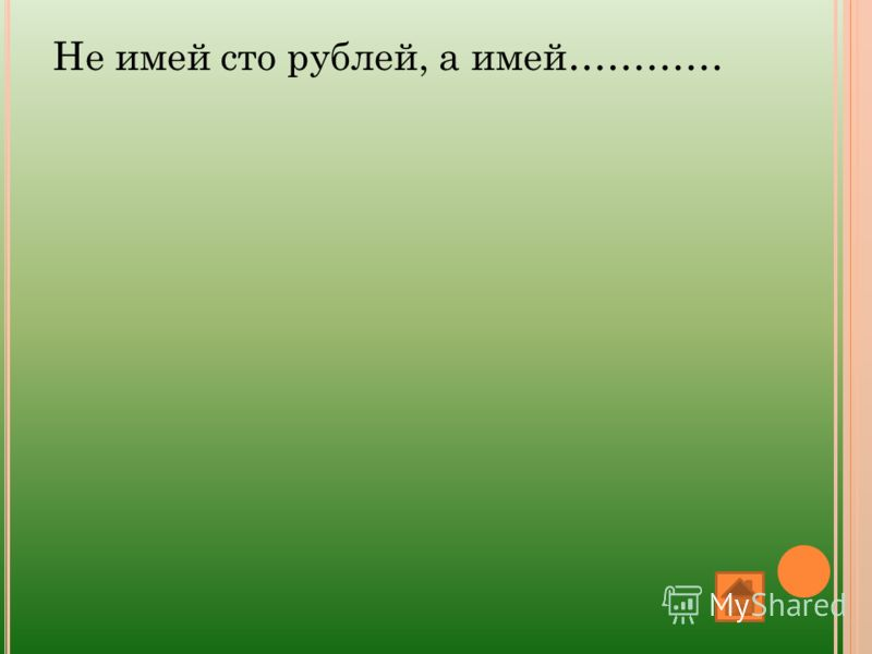 Не имей сто рублей, а имей…………
