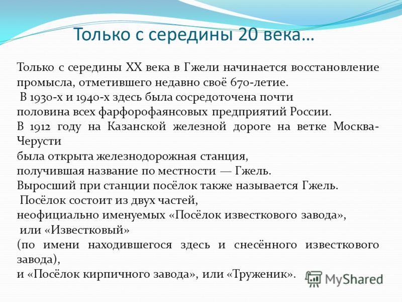 Только с середины 20 века… Только с середины XX века в Гжели начинается восстановление промысла, отметившего недавно своё 670-летие. В 1930-х и 1940-х здесь была сосредоточена почти половина всех фарфорофаянсовых предприятий России. В 1912 году на Ка