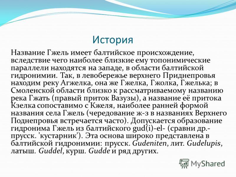 История Название Гжель имеет балтийское происхождение, вследствие чего наиболее близкие ему топонимические параллели находятся на западе, в области балтийской гидронимии. Так, в левобережье верхнего Приднепровья находим реку Агжелка, она же Гжелка, Г