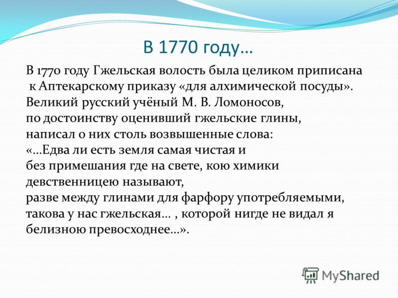 В 1770 году… В 1770 году Гжельская волость была целиком приписана к Аптекарскому приказу «для алхимической посуды». Великий русский учёный М. В. Ломоносов, по достоинству оценивший гжельские глины, написал о них столь возвышенные слова: «…Едва ли ест
