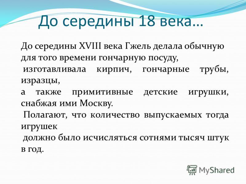 До середины 18 века… До середины XVIII века Гжель делала обычную для того времени гончарную посуду, изготавливала кирпич, гончарные трубы, изразцы, а также примитивные детские игрушки, снабжая ими Москву. Полагают, что количество выпускаемых тогда иг