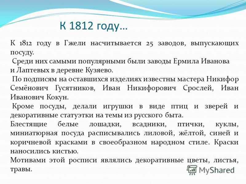 К 1812 году… К 1812 году в Гжели насчитывается 25 заводов, выпускающих посуду. Среди них самыми популярными были заводы Ермила Иванова и Лаптевых в деревне Кузяево. По подписям на оставшихся изделиях известны мастера Никифор Семёнович Гусятников, Ива