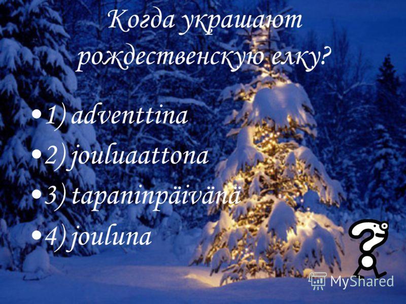 Когда украшают рождественскую елку? 1) adventtina 2) jouluaattona 3) tapaninpäivänä 4) jouluna