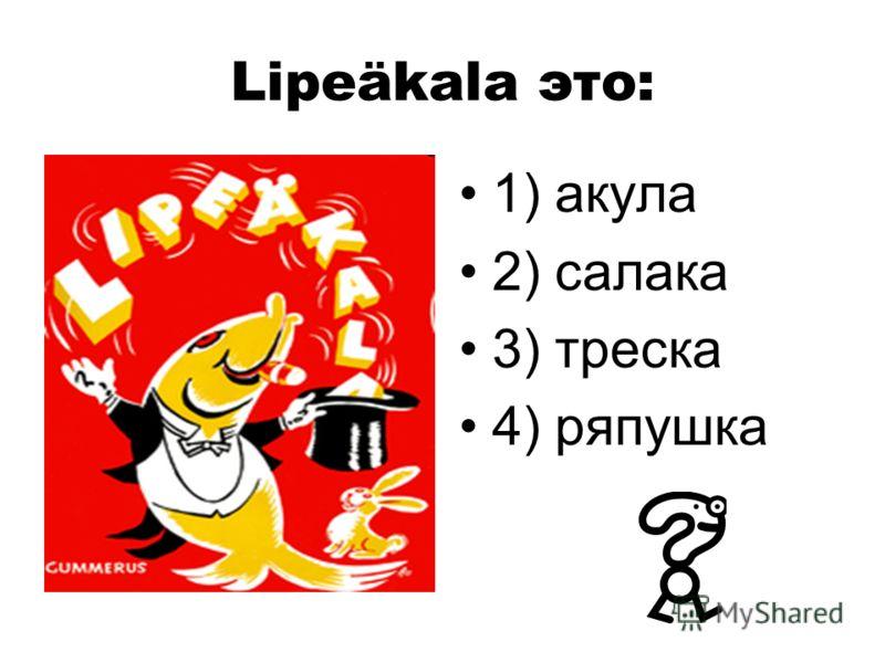 Lipeäkala это: 1) акула 2) салака 3) треска 4) ряпушка