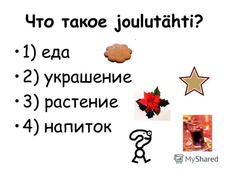 Что такое joulutähti? 1) еда 2) украшение 3) растение 4) напиток