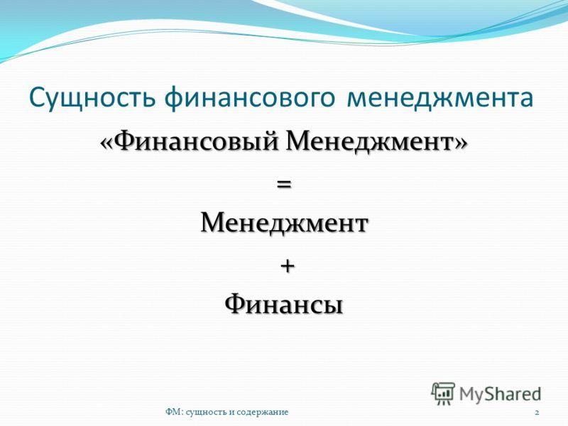 Сущность финансового менеджмента «Финансовый Менеджмент» =Менеджмент +Финансы ФМ: сущность и содержание2