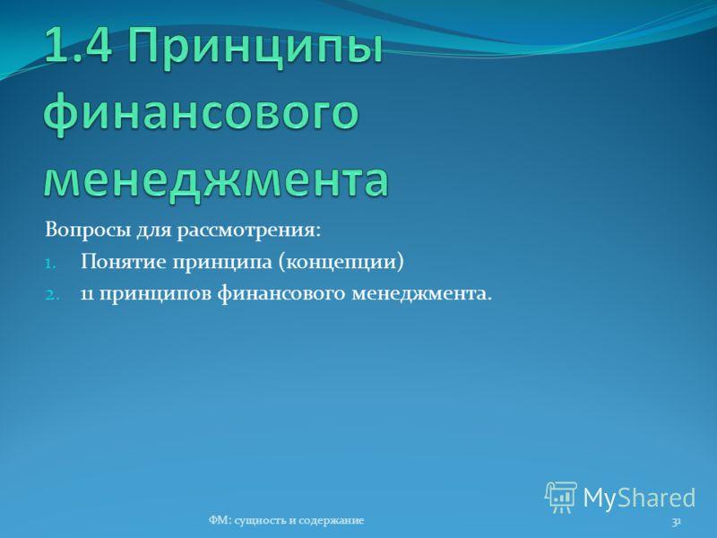 Вопросы для рассмотрения: 1. Понятие принципа (концепции) 2. 11 принципов финансового менеджмента. ФМ: сущность и содержание31