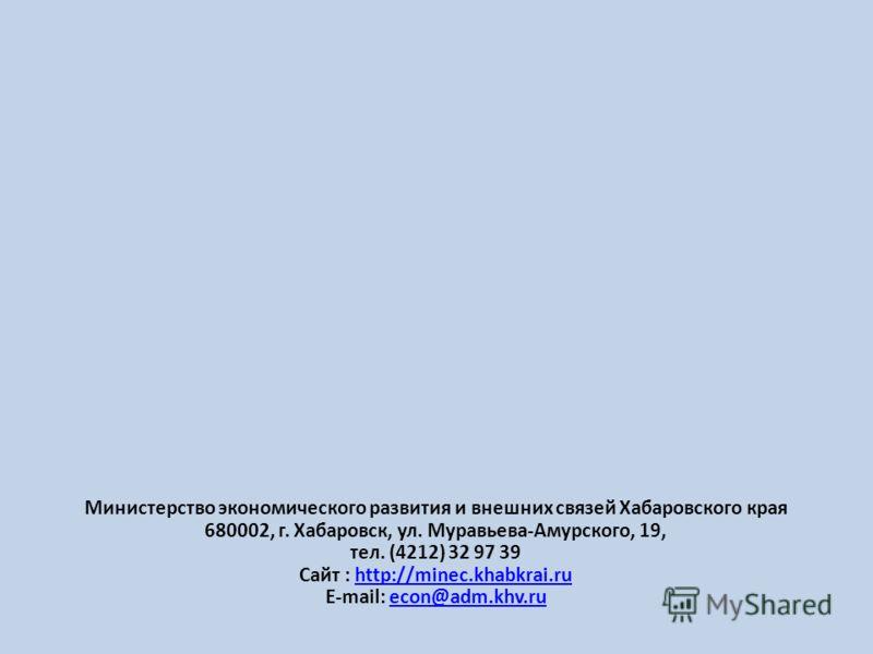 Министерство экономического развития и внешних связей Хабаровского края 680002, г. Хабаровск, ул. Муравьева-Амурского, 19, тел. (4212) 32 97 39 Сайт : http://minec.khabkrai.ruhttp://minec.khabkrai.ru E-mail: econ@adm.khv.ruecon@adm.khv.ru