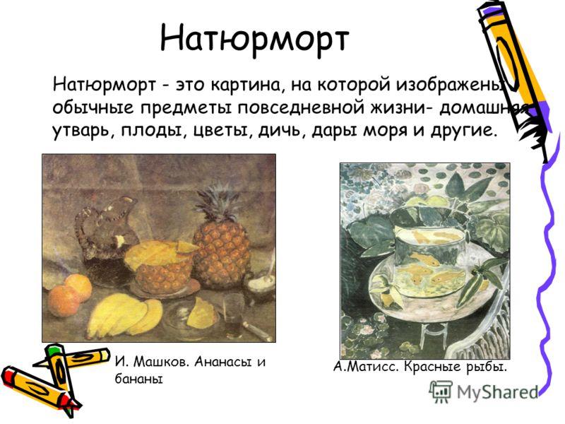 Натюрморт Натюрморт - это картина, на которой изображены обычные предметы повседневной жизни- домашняя утварь, плоды, цветы, дичь, дары моря и другие. И. Машков. Ананасы и бананы А.Матисс. Красные рыбы.